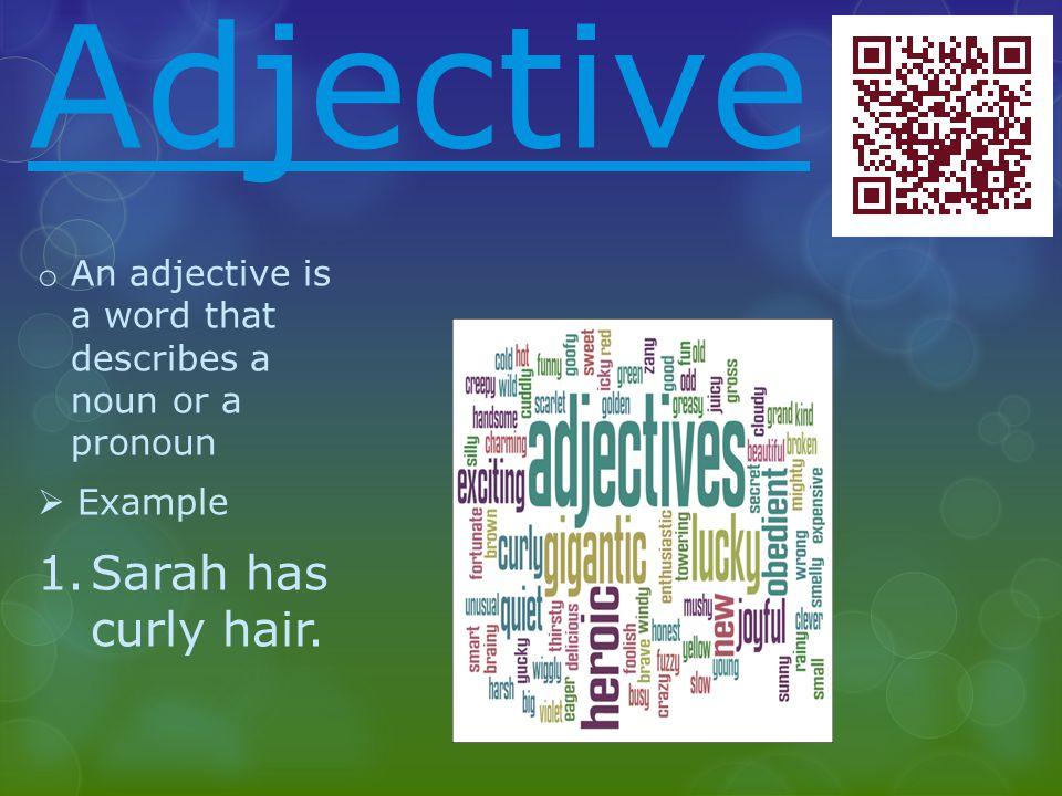 Adjective o An adjective is a word that describes a noun or a pronoun  Example 1.Sarah has curly hair.