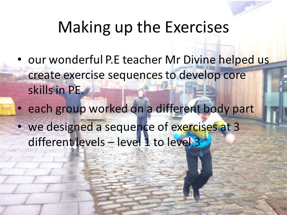 Making up the Exercises our wonderful P.E teacher Mr Divine helped us create exercise sequences to develop core skills in PE. each group worked on a d