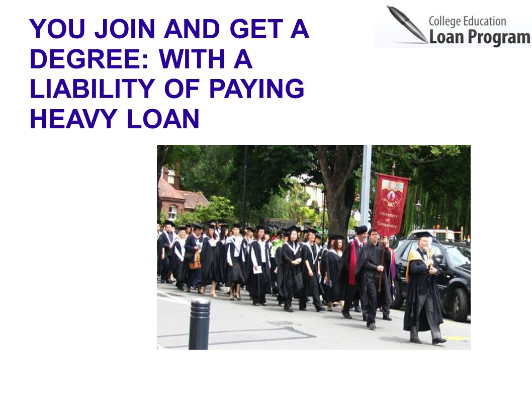 YOU JOIN AND GET A DEGREE: WITH A LIABILITY OF PAYING HEAVY LOAN