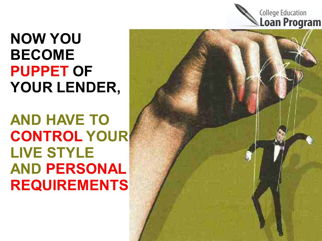 NOW YOU BECOME PUPPET OF YOUR LENDER, AND HAVE TO CONTROL YOUR LIVE STYLE AND PERSONAL REQUIREMENTS