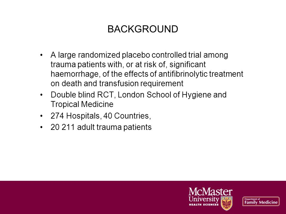 BACKGROUND A large randomized placebo controlled trial among trauma patients with, or at risk of, significant haemorrhage, of the effects of antifibrinolytic treatment on death and transfusion requirement Double blind RCT, London School of Hygiene and Tropical Medicine 274 Hospitals, 40 Countries, 20 211 adult trauma patients