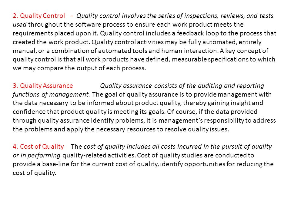 2. Quality Control- Quality control involves the series of inspections, reviews, and tests used throughout the software process to ensure each work pr