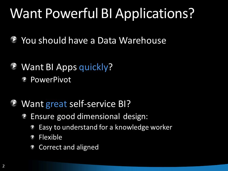 2 2 Want Powerful BI Applications.You should have a Data Warehouse Want BI Apps quickly.