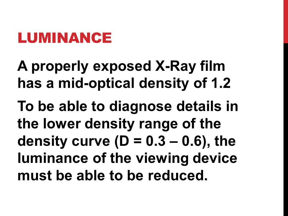LUMINANCE A properly exposed X-Ray film has a mid-optical density of 1.2 To be able to diagnose details in the lower density range of the density curve (D = 0.3 – 0.6), the luminance of the viewing device must be able to be reduced.