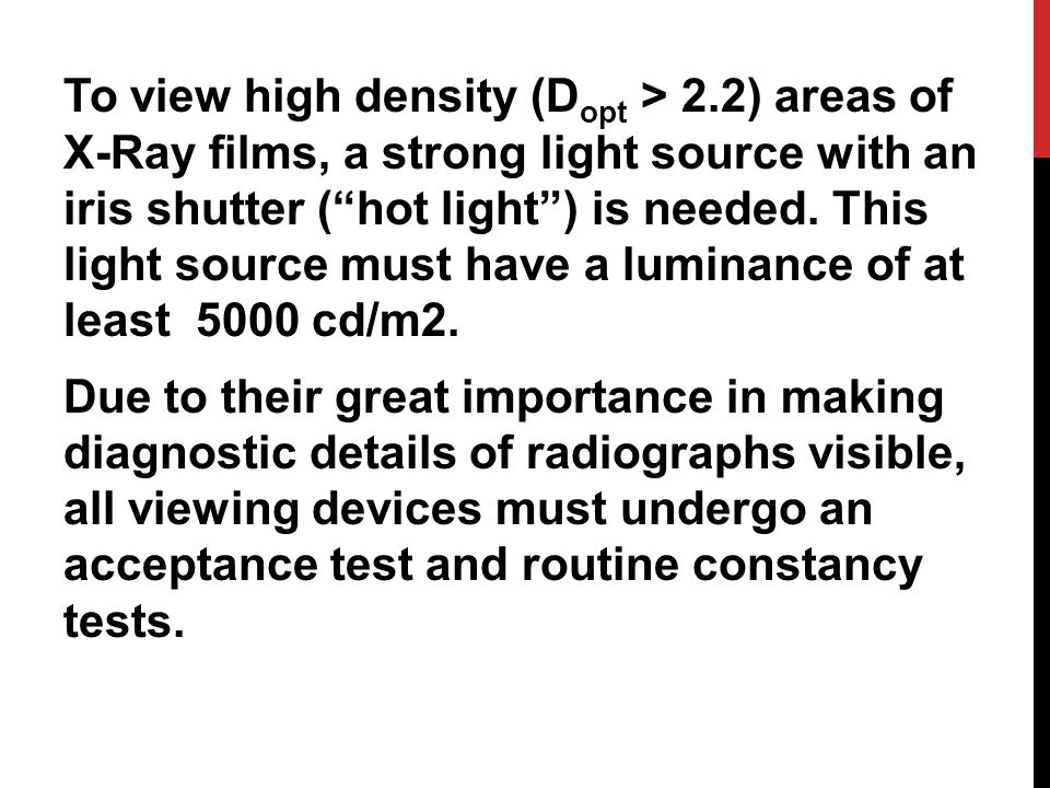 To view high density (D opt > 2.2) areas of X-Ray films, a strong light source with an iris shutter ( hot light ) is needed.