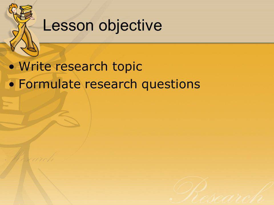 Lesson objective Write research topic Formulate research questions