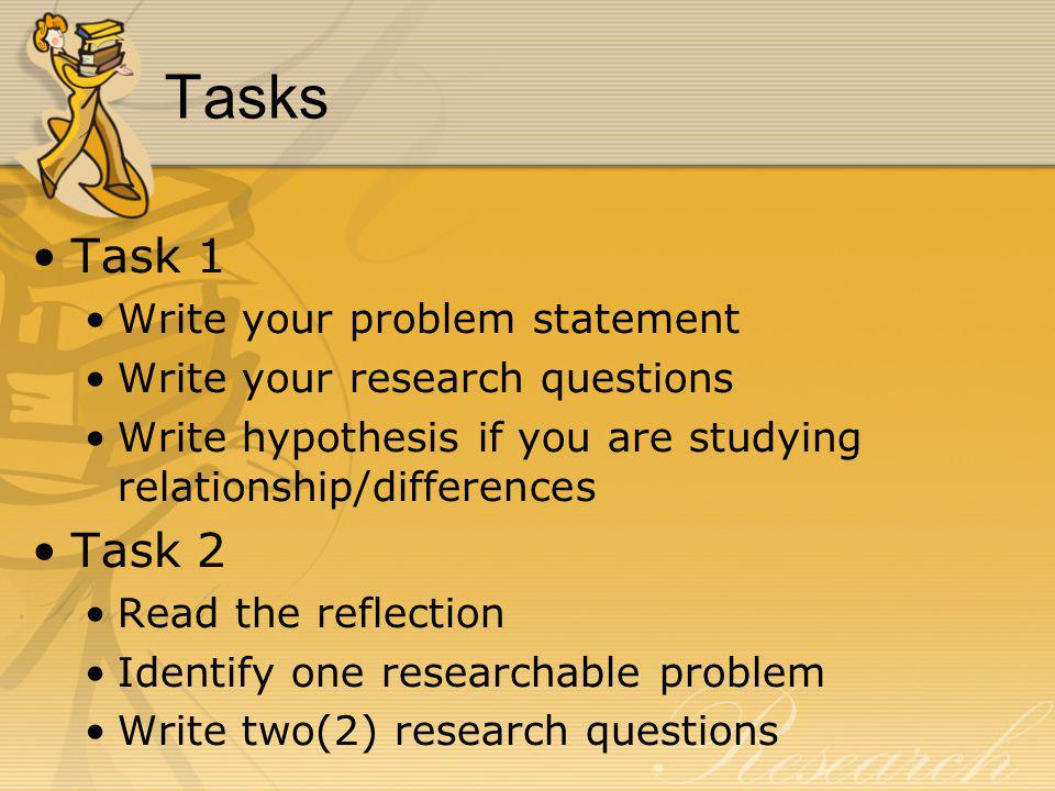 Tasks Task 1 Write your problem statement Write your research questions Write hypothesis if you are studying relationship/differences Task 2 Read the reflection Identify one researchable problem Write two(2) research questions