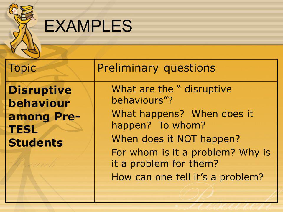 EXAMPLES TopicPreliminary questions Disruptive behaviour among Pre- TESL Students What are the disruptive behaviours .