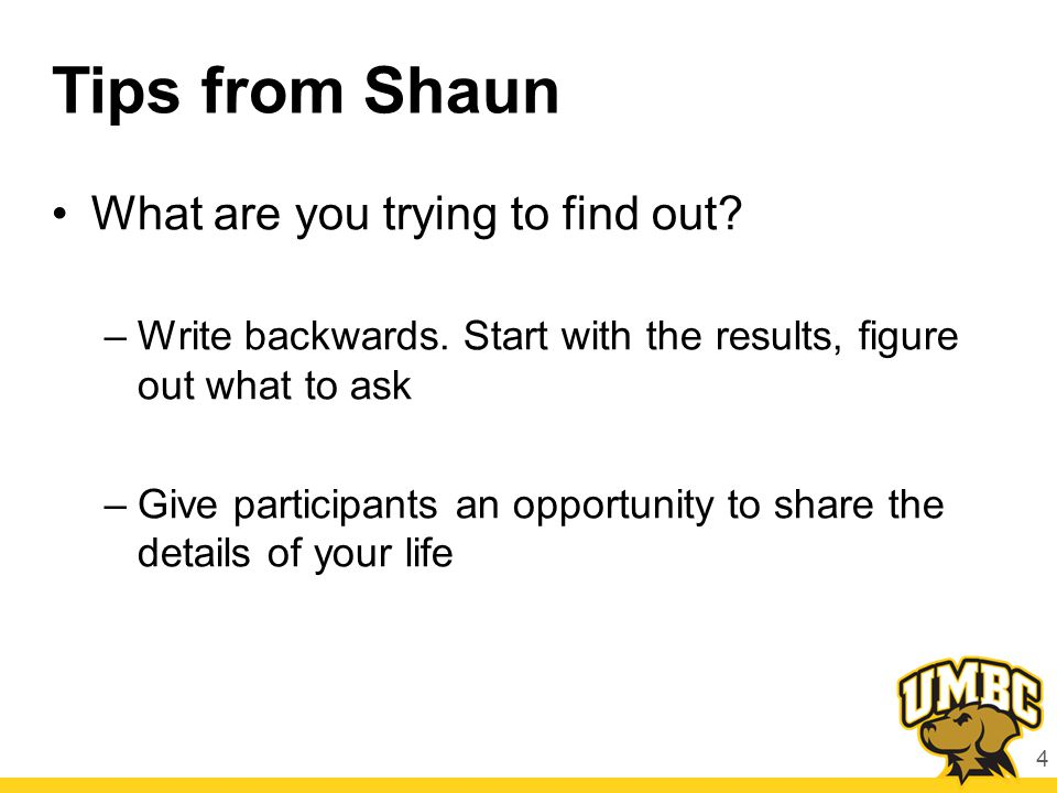 Tips from Shaun What are you trying to find out? –Write backwards. Start with the results, figure out what to ask –Give participants an opportunity to