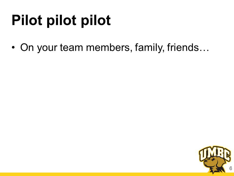 Pilot pilot pilot On your team members, family, friends… 6
