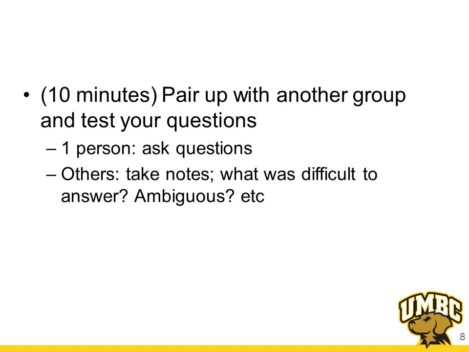 (10 minutes) Pair up with another group and test your questions –1 person: ask questions –Others: take notes; what was difficult to answer? Ambiguous?