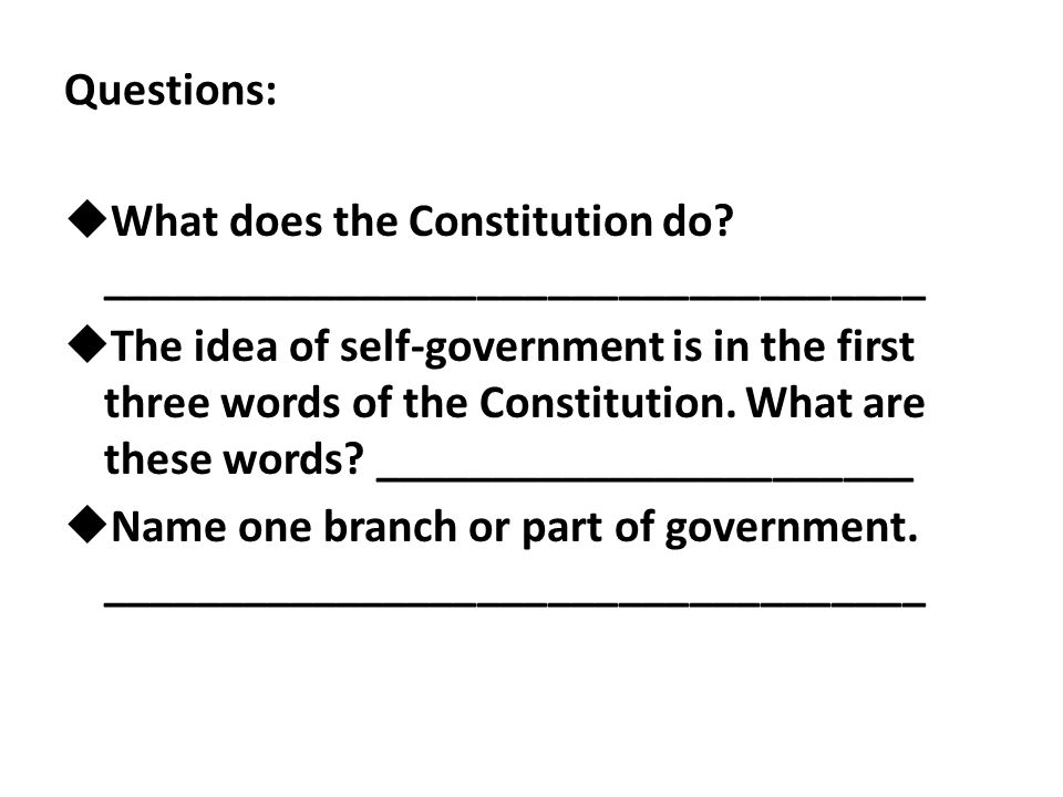 Questions:  What does the Constitution do? ___________________________________  The idea of self-government is in the first three words of the Const