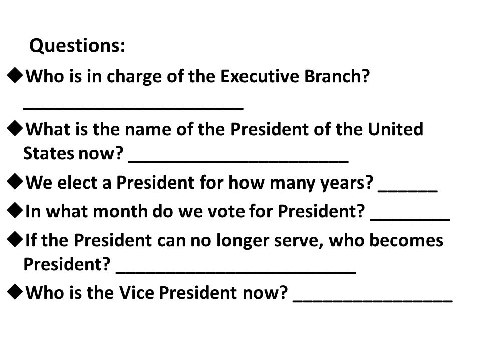 Questions:  Who is in charge of the Executive Branch? ______________________  What is the name of the President of the United States now? __________