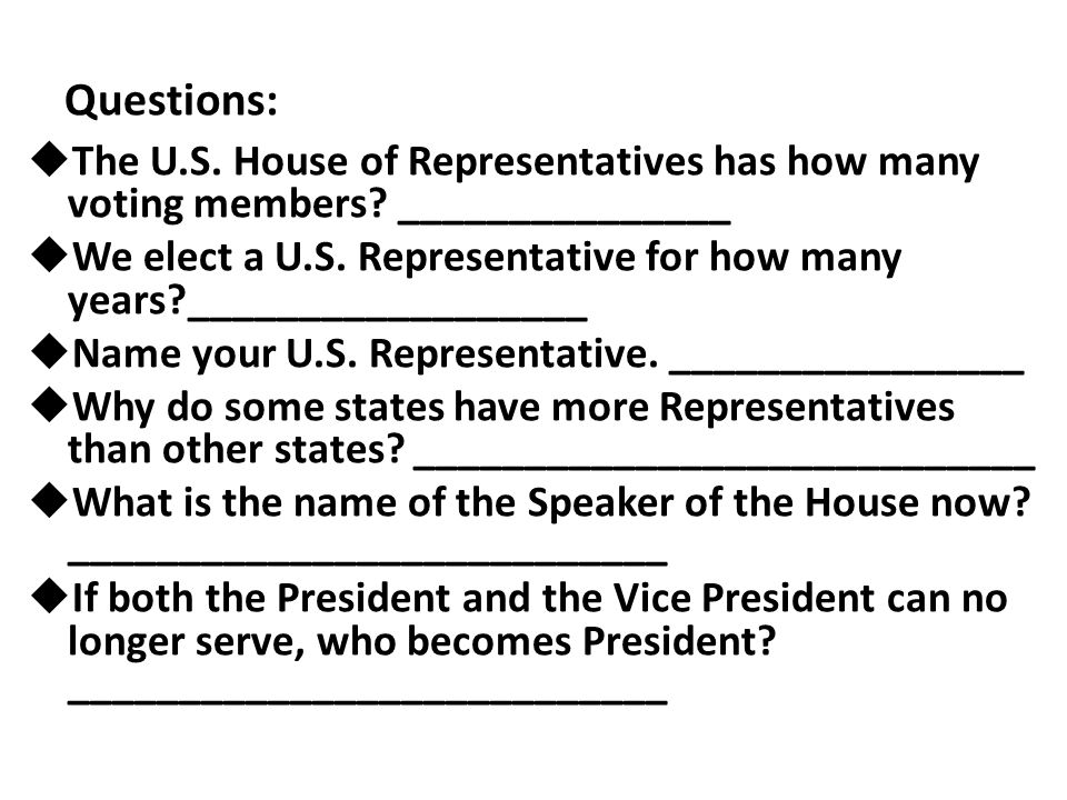 Questions:  The U.S. House of Representatives has how many voting members? _______________  We elect a U.S. Representative for how many years?______
