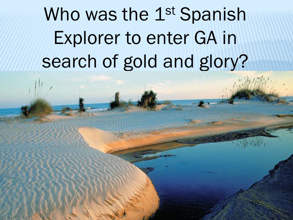 Who was the 1 st Spanish Explorer to enter GA in search of gold and glory?