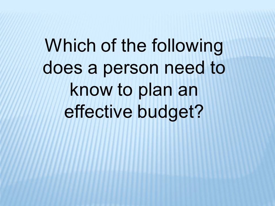 Which of the following does a person need to know to plan an effective budget?