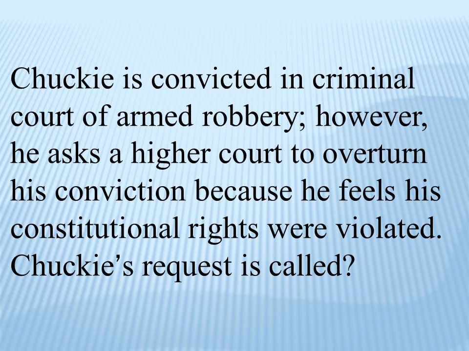 Chuckie is convicted in criminal court of armed robbery; however, he asks a higher court to overturn his conviction because he feels his constitutiona