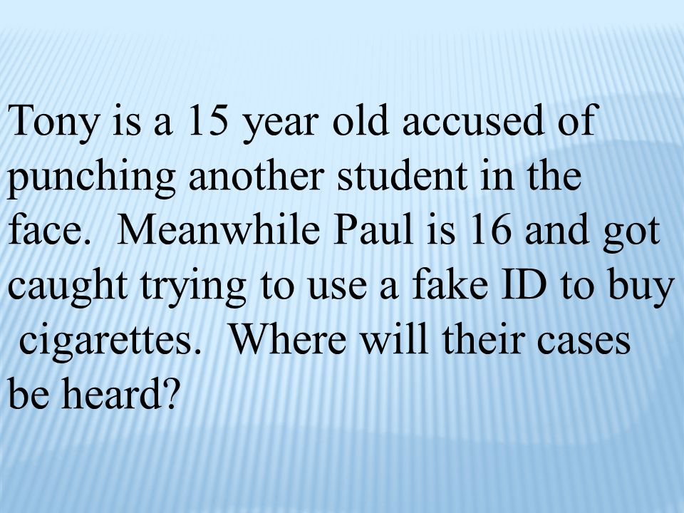 Tony is a 15 year old accused of punching another student in the face. Meanwhile Paul is 16 and got caught trying to use a fake ID to buy cigarettes.
