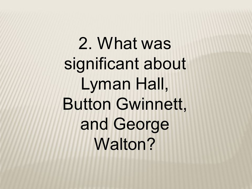 2. What was significant about Lyman Hall, Button Gwinnett, and George Walton?