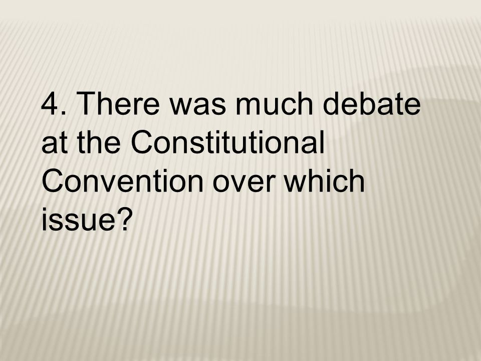 4. There was much debate at the Constitutional Convention over which issue?