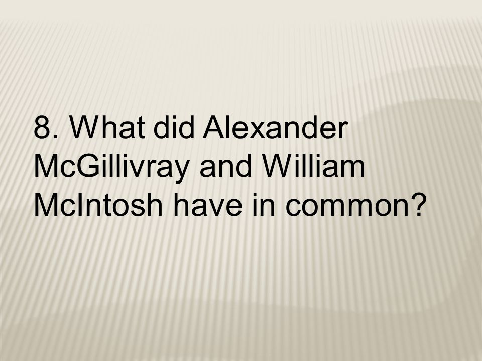8. What did Alexander McGillivray and William McIntosh have in common?