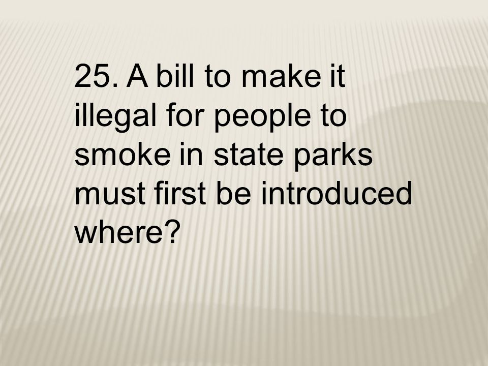25. A bill to make it illegal for people to smoke in state parks must first be introduced where?