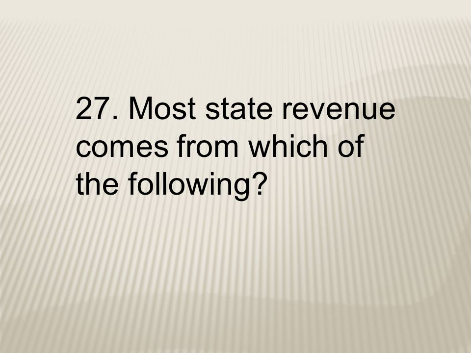 27. Most state revenue comes from which of the following?