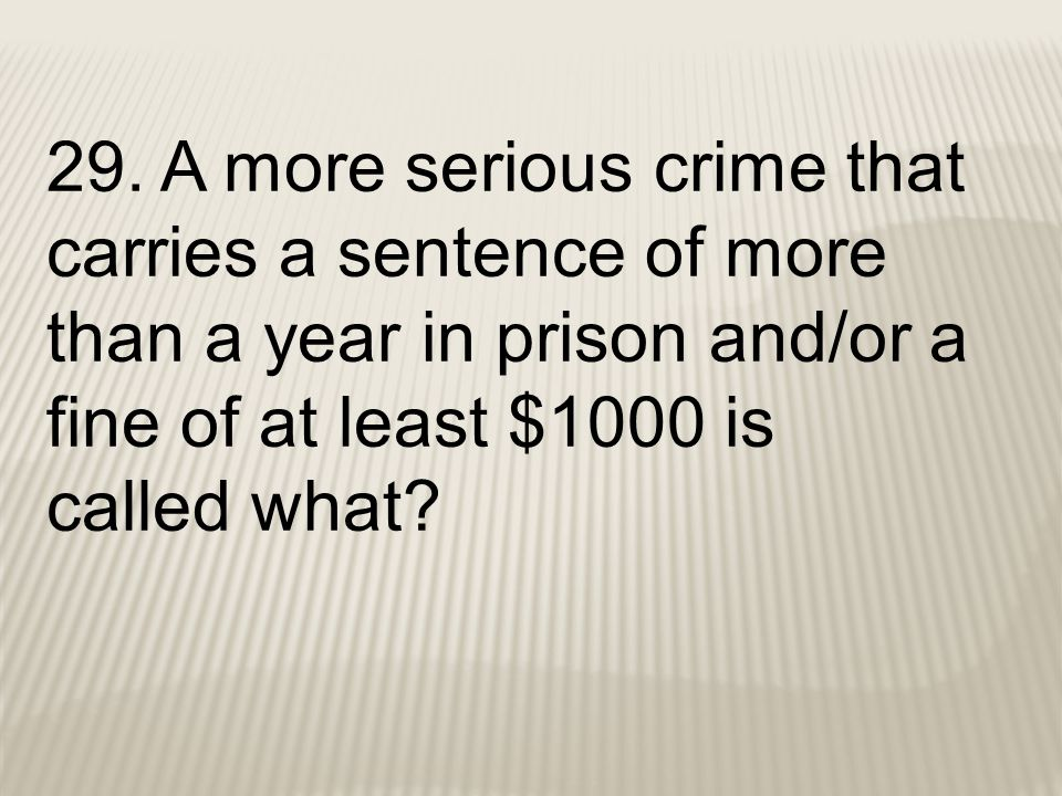 29. A more serious crime that carries a sentence of more than a year in prison and/or a fine of at least $1000 is called what?
