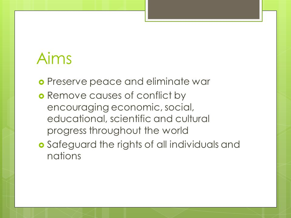 Aims  Preserve peace and eliminate war  Remove causes of conflict by encouraging economic, social, educational, scientific and cultural progress throughout the world  Safeguard the rights of all individuals and nations