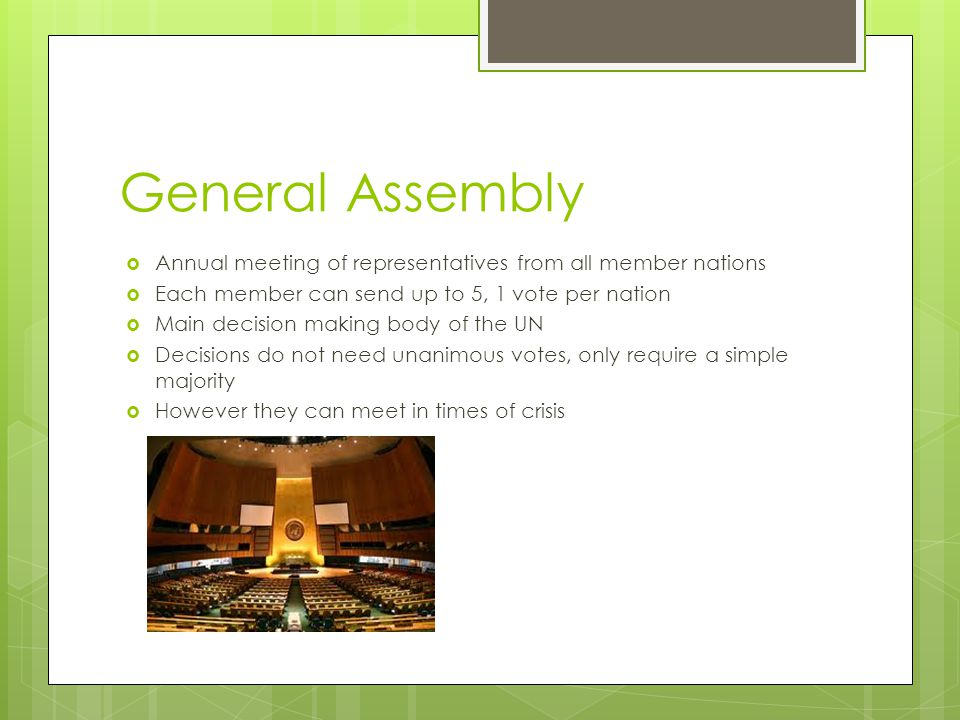 General Assembly  Annual meeting of representatives from all member nations  Each member can send up to 5, 1 vote per nation  Main decision making