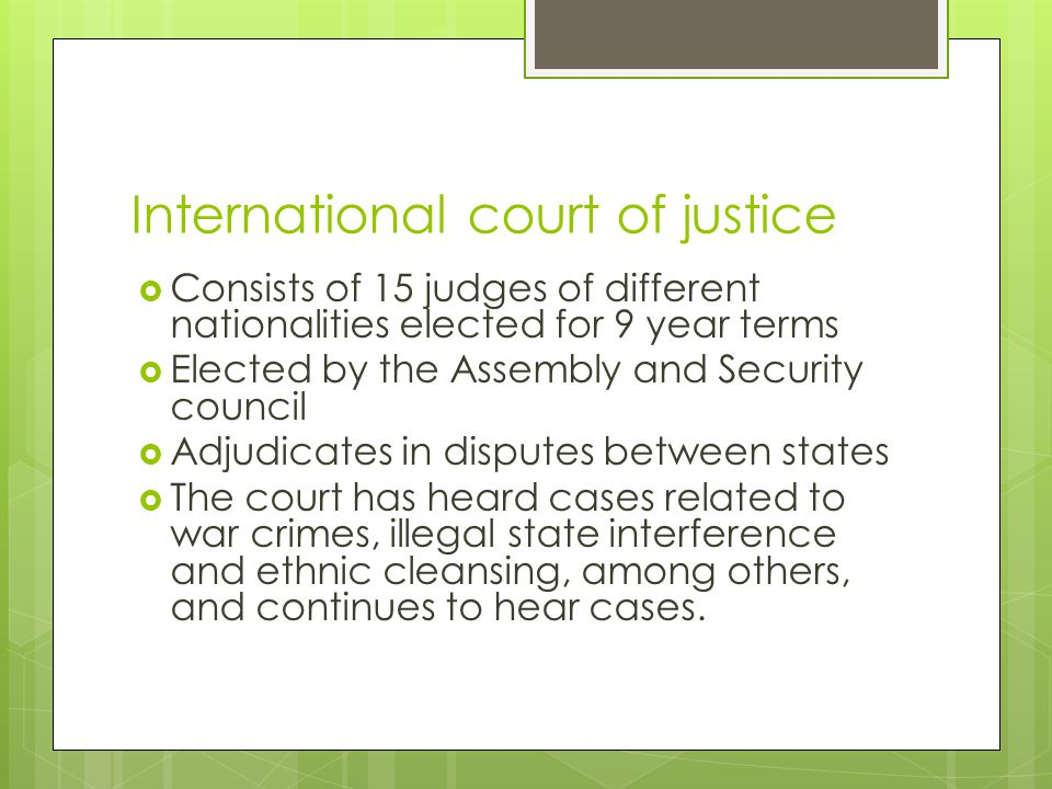 International court of justice  Consists of 15 judges of different nationalities elected for 9 year terms  Elected by the Assembly and Security council  Adjudicates in disputes between states  The court has heard cases related to war crimes, illegal state interference and ethnic cleansing, among others, and continues to hear cases.