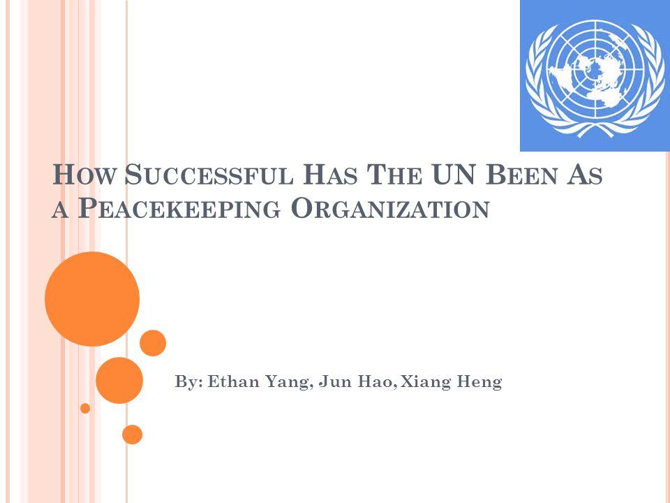 H OW S UCCESSFUL H AS T HE UN B EEN A S A P EACEKEEPING O RGANIZATION By: Ethan Yang, Jun Hao, Xiang Heng