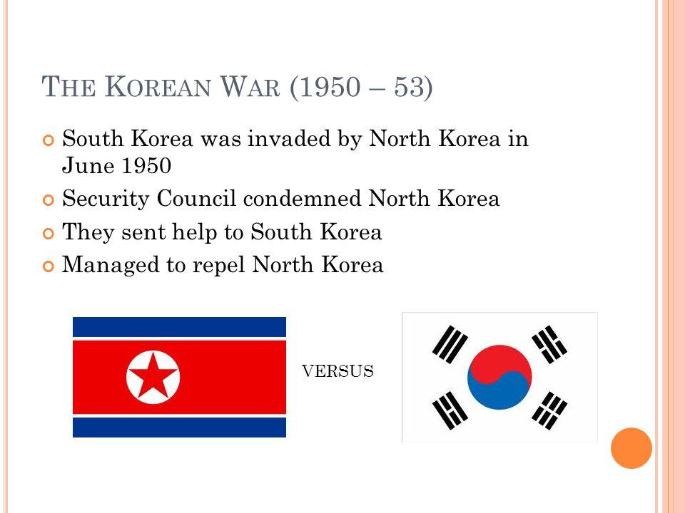 T HE K OREAN W AR (1950 – 53) South Korea was invaded by North Korea in June 1950 Security Council condemned North Korea They sent help to South Korea Managed to repel North Korea VERSUS