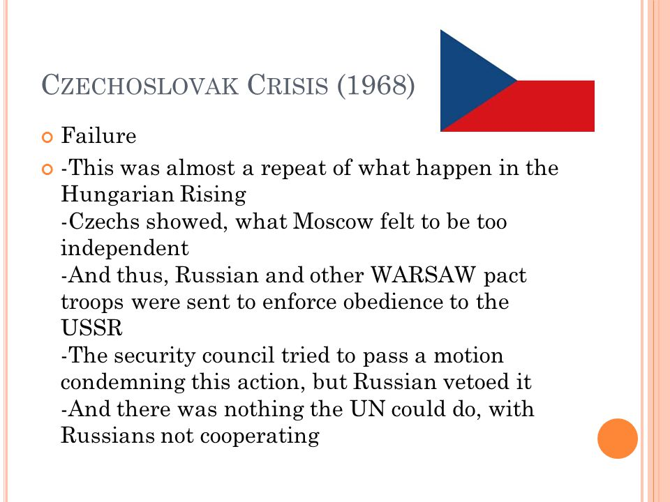 C ZECHOSLOVAK C RISIS (1968) Failure -This was almost a repeat of what happen in the Hungarian Rising -Czechs showed, what Moscow felt to be too independent -And thus, Russian and other WARSAW pact troops were sent to enforce obedience to the USSR -The security council tried to pass a motion condemning this action, but Russian vetoed it -And there was nothing the UN could do, with Russians not cooperating