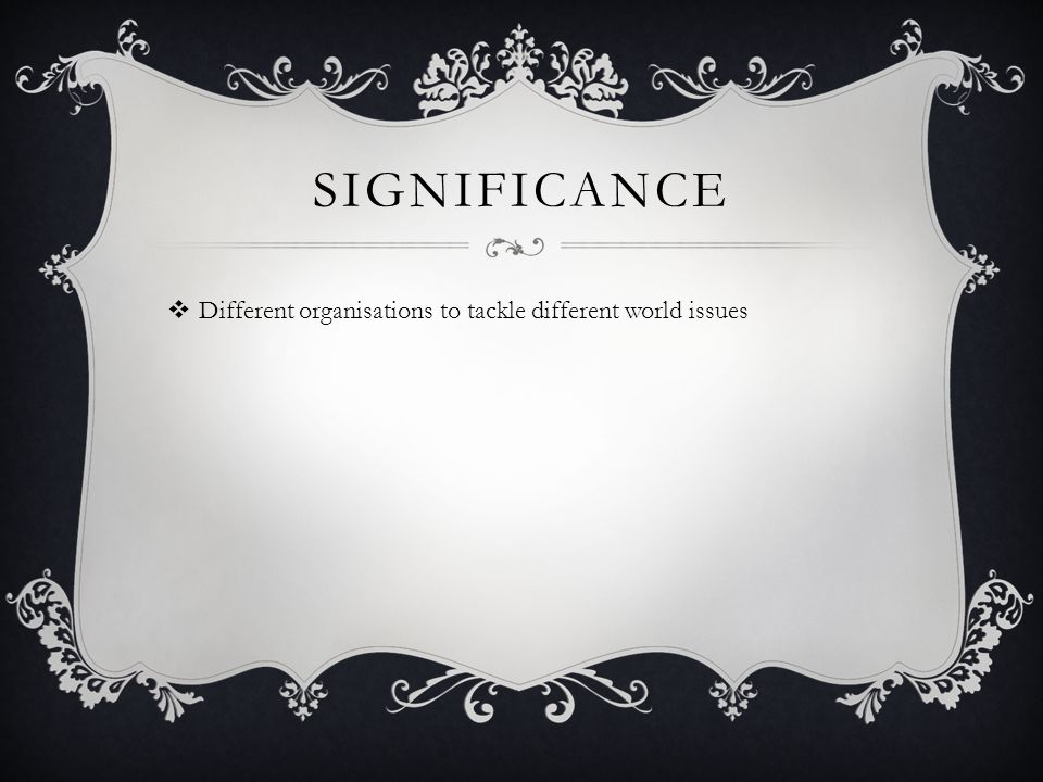 SIGNIFICANCE  Different organisations to tackle different world issues