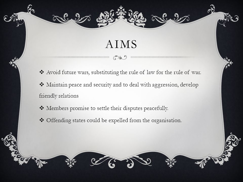 AIMS  Avoid future wars, substituting the rule of law for the rule of war.