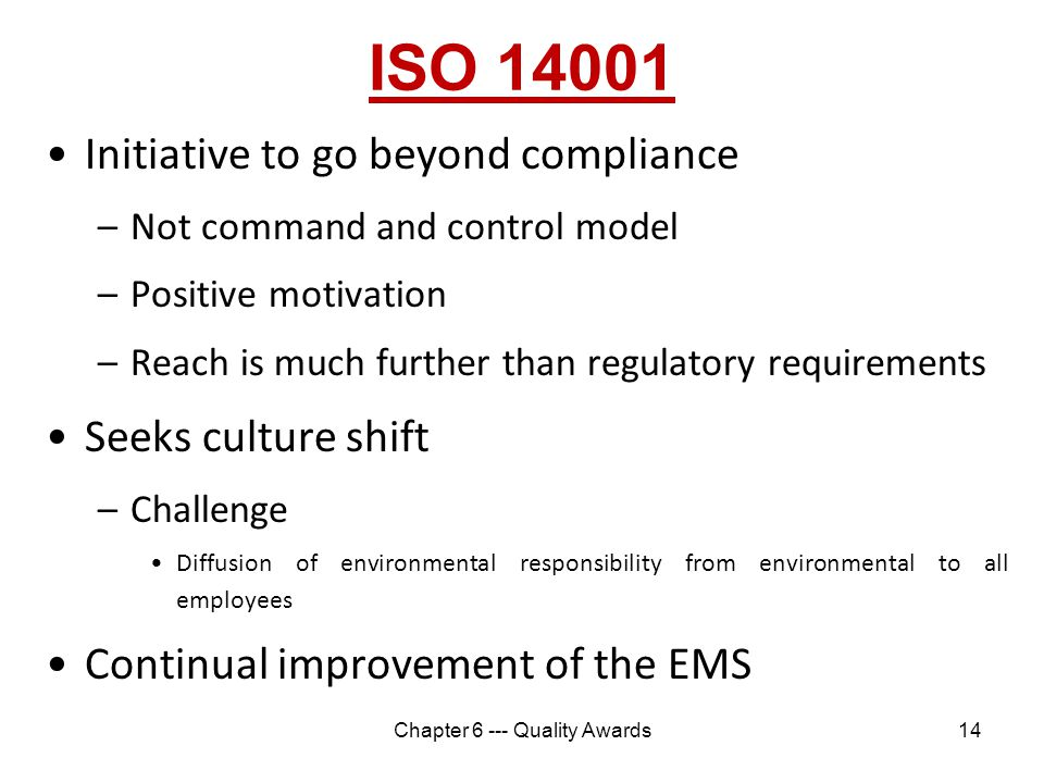 ISO 14001 Initiative to go beyond compliance –Not command and control model –Positive motivation –Reach is much further than regulatory requirements S