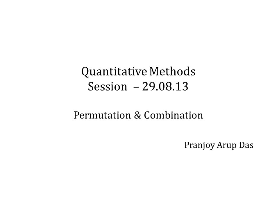 Quantitative Methods Session – Permutation & Combination Pranjoy Arup Das