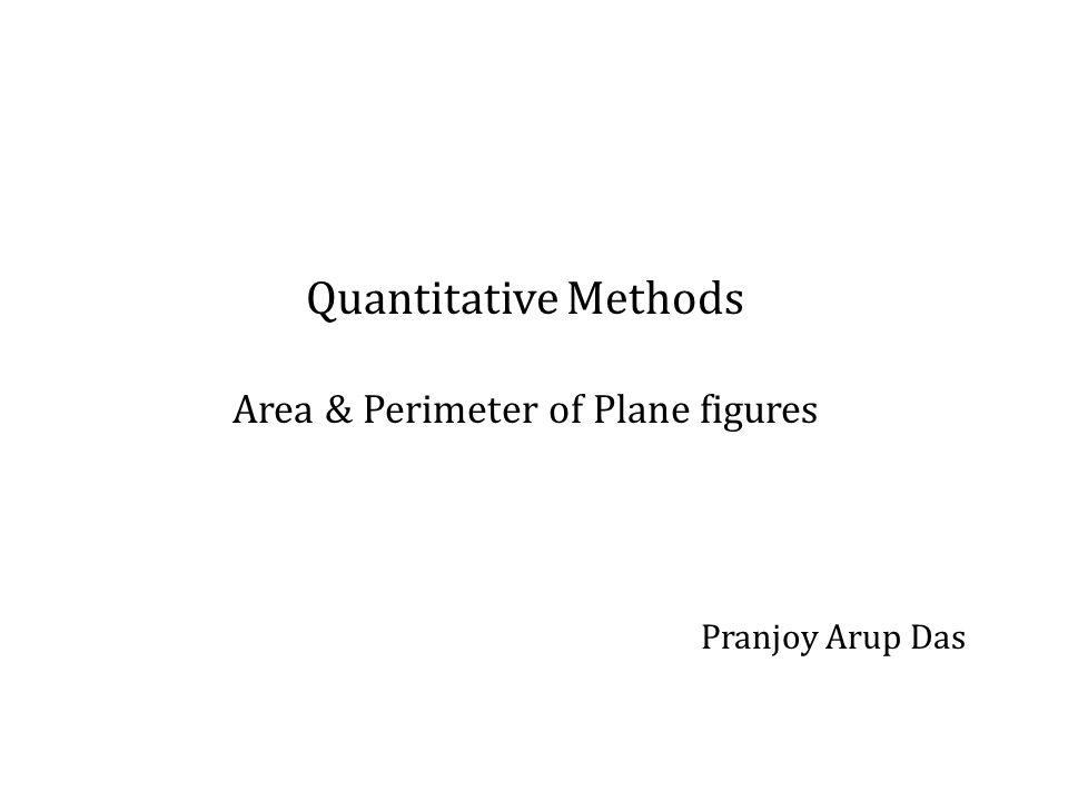 Quantitative Methods Area & Perimeter of Plane figures Pranjoy Arup Das