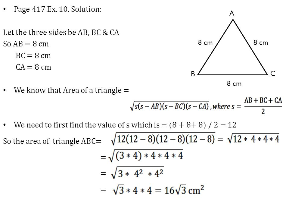 Page 417 Ex. 10. Solution: Let the three sides be AB, BC & CA So AB = 8 cm BC = 8 cm CA = 8 cm We know that Area of a triangle = We need to first find