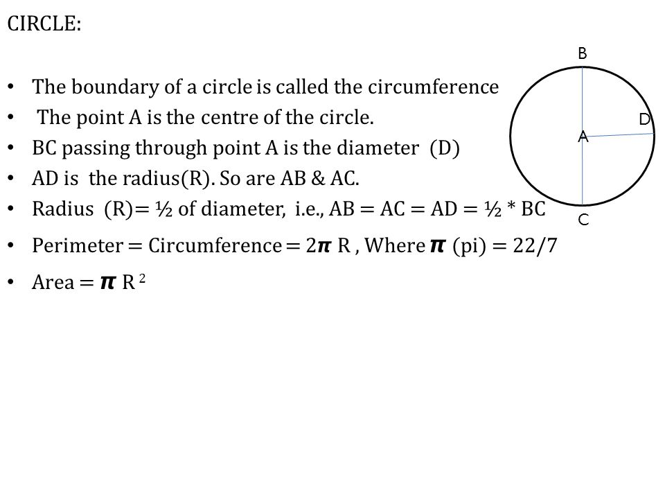 CIRCLE: The boundary of a circle is called the circumference The point A is the centre of the circle. BC passing through point A is the diameter (D) A