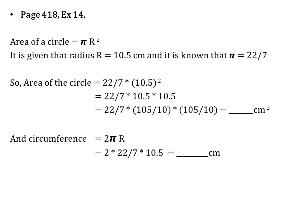 Page 418, Ex 14. Area of a circle = R 2 It is given that radius R = 10.5 cm and it is known that = 22/7 So, Area of the circle = 22/7 * (10.5) 2 = 22/