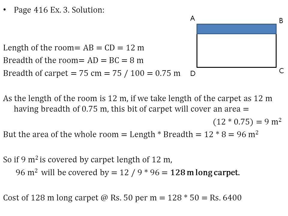 Page 416 Ex. 3. Solution: Length of the room= AB = CD = 12 m Breadth of the room= AD = BC = 8 m Breadth of carpet = 75 cm = 75 / 100 = 0.75 m As the l