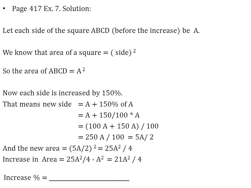 Page 417 Ex. 7. Solution: Let each side of the square ABCD (before the increase) be A. We know that area of a square = ( side) 2 So the area of ABCD =