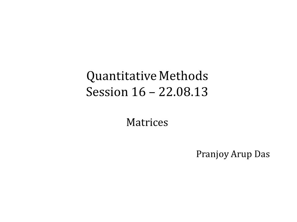 Quantitative Methods Session 16 – Matrices Pranjoy Arup Das