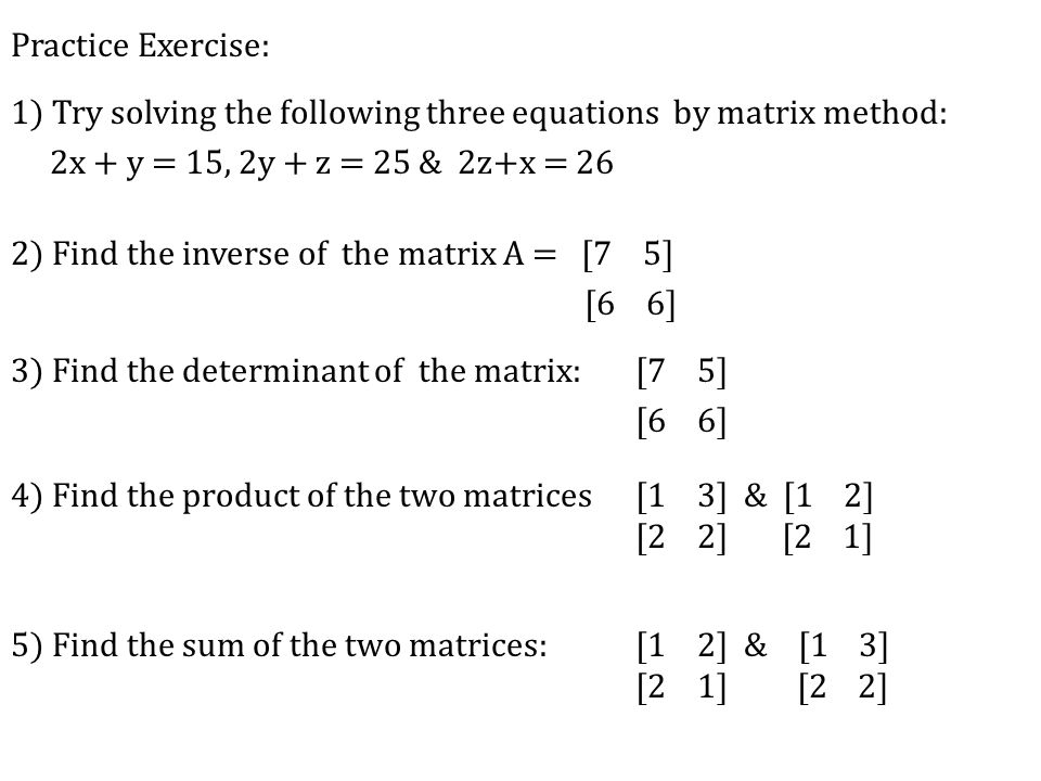 Practice Exercise: 1) Try solving the following three equations by matrix method: 2x + y = 15, 2y + z = 25 & 2z+x = 26 2) Find the inverse of the matrix A = [7 5] [6 6] 3) Find the determinant of the matrix:[7 5] [6 6] 4) Find the product of the two matrices [1 3] & [1 2] [2 2] [2 1] 5) Find the sum of the two matrices: [1 2] & [1 3] [2 1] [2 2]