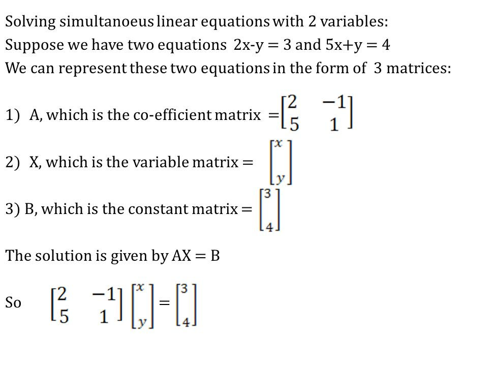 Solving simultanoeus linear equations with 2 variables: Suppose we have two equations 2x-y = 3 and 5x+y = 4 We can represent these two equations in the form of 3 matrices: 1)A, which is the co-efficient matrix = 2)X, which is the variable matrix = 3) B, which is the constant matrix = The solution is given by AX = B So =