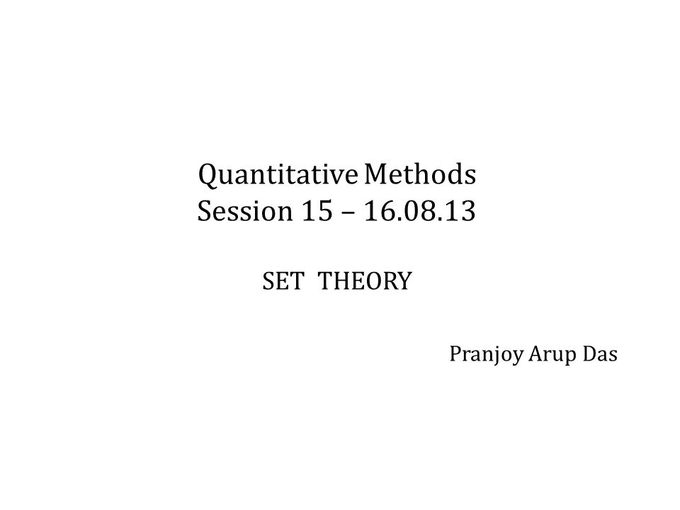 Quantitative Methods Session 15 – 16.08.13 SET THEORY Pranjoy Arup Das
