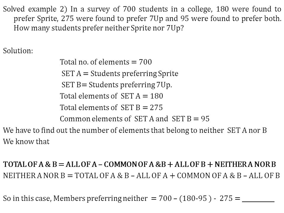 Solved example 2) In a survey of 700 students in a college, 180 were found to prefer Sprite, 275 were found to prefer 7Up and 95 were found to prefer