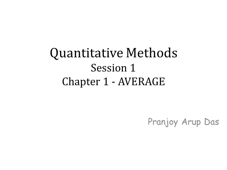 Quantitative Methods Session 1 Chapter 1 - AVERAGE Pranjoy Arup Das